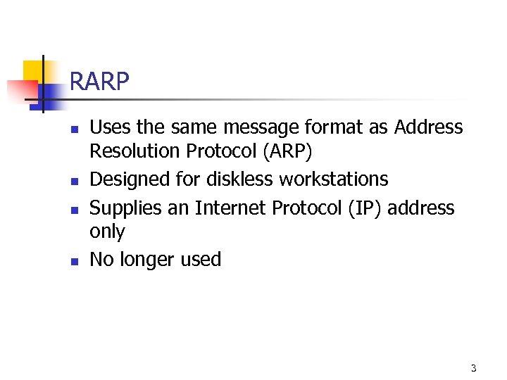 RARP n n Uses the same message format as Address Resolution Protocol (ARP) Designed