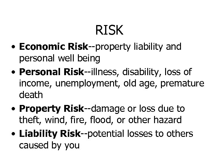 RISK • Economic Risk--property liability and personal well being • Personal Risk--illness, disability, loss