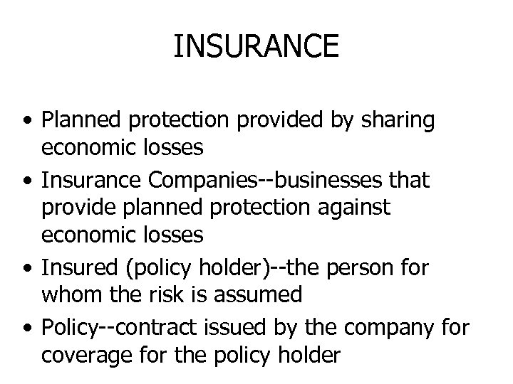 INSURANCE • Planned protection provided by sharing economic losses • Insurance Companies--businesses that provide