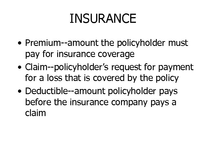 INSURANCE • Premium--amount the policyholder must pay for insurance coverage • Claim--policyholder's request for