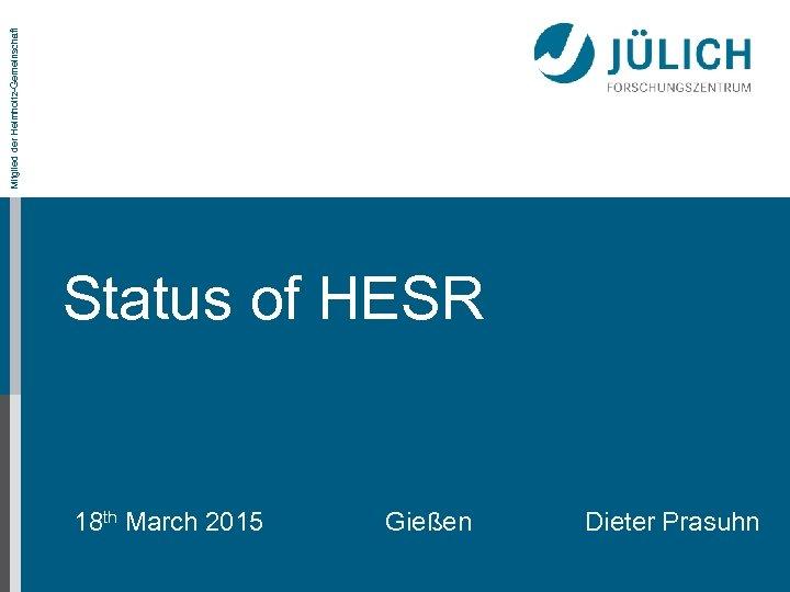 Mitglied der Helmholtz-Gemeinschaft Status of HESR 18 th March 2015 Gießen Dieter Prasuhn