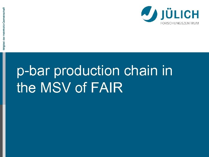 Mitglied der Helmholtz-Gemeinschaft p-bar production chain in the MSV of FAIR