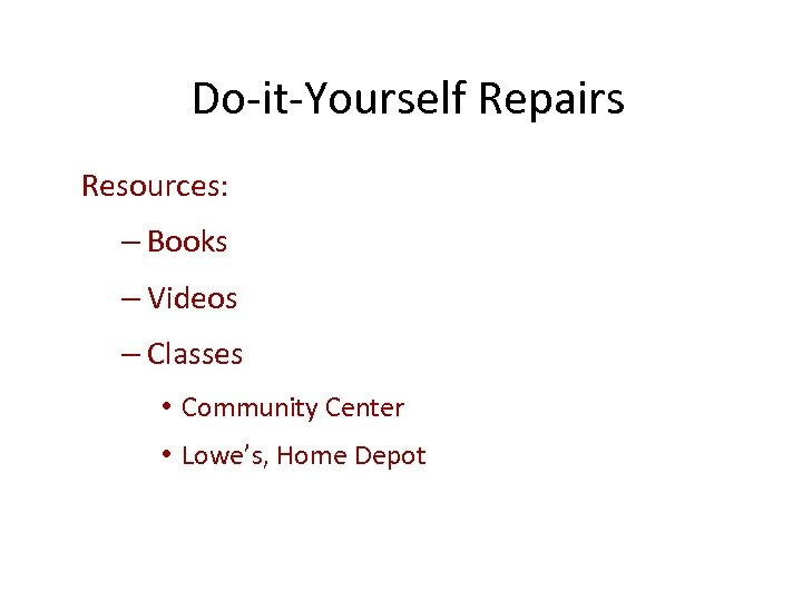 Do-it-Yourself Repairs Resources: – Books – Videos – Classes • Community Center • Lowe's,
