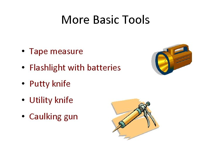 More Basic Tools • Tape measure • Flashlight with batteries • Putty knife •
