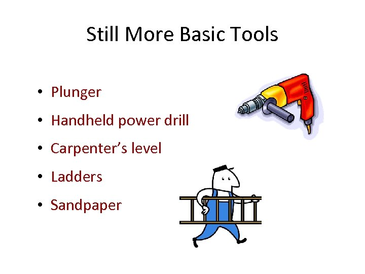 Still More Basic Tools • Plunger • Handheld power drill • Carpenter's level •