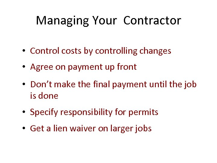 Managing Your Contractor • Control costs by controlling changes • Agree on payment up