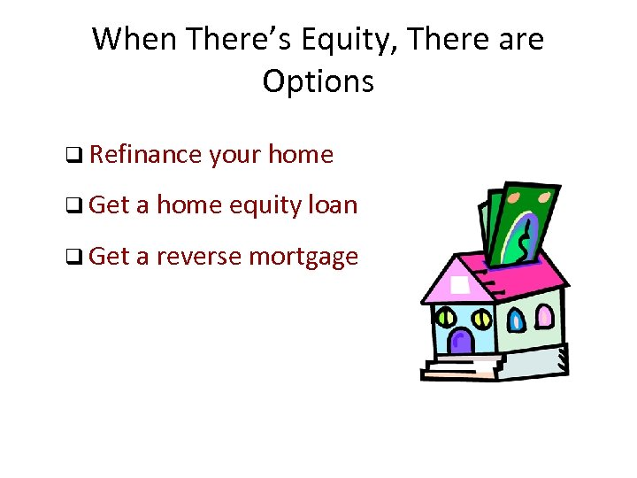 When There's Equity, There are Options q Refinance your home q Get a home
