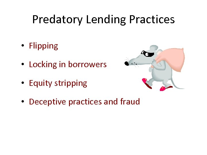 Predatory Lending Practices • Flipping • Locking in borrowers • Equity stripping • Deceptive
