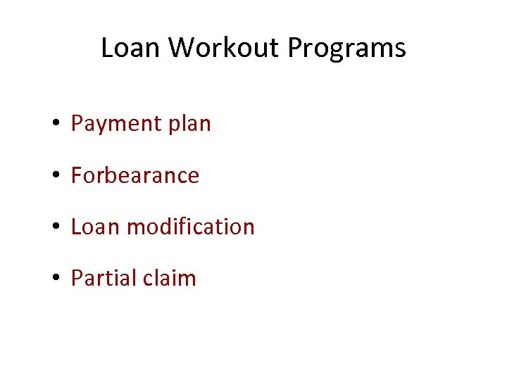 Loan Workout Programs • Payment plan • Forbearance • Loan modification • Partial claim