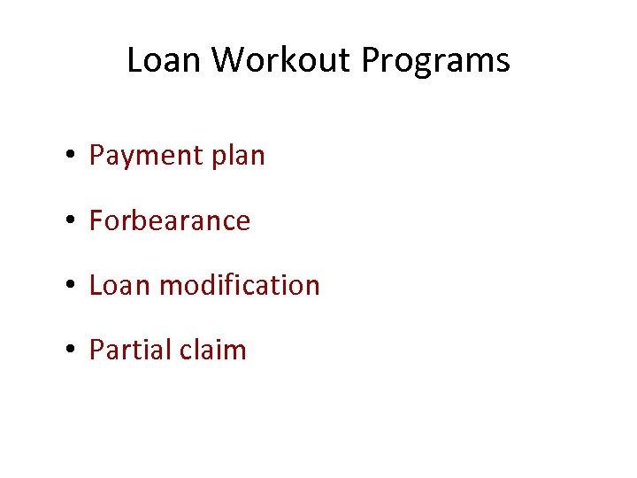 Loan Workout Programs • Payment plan • Forbearance • Loan modification • Partial claim