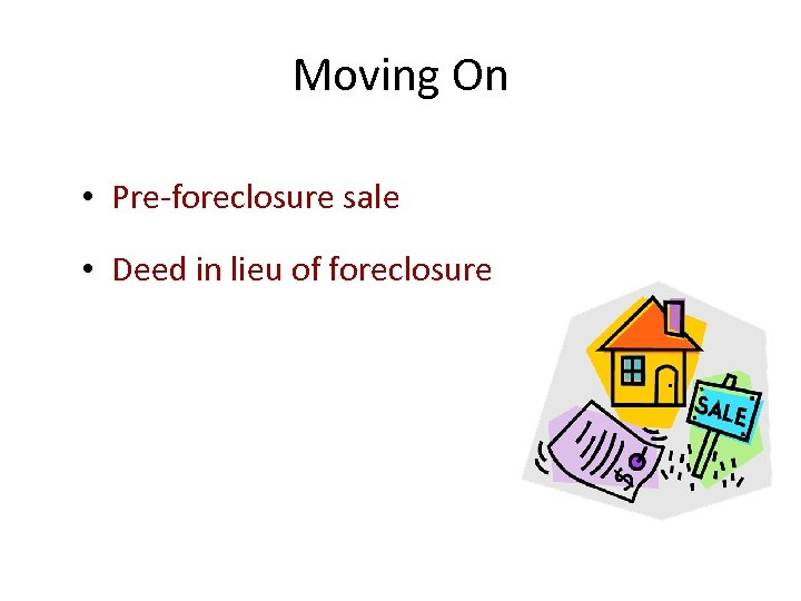 Moving On • Pre-foreclosure sale • Deed in lieu of foreclosure