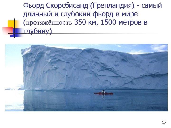 Фьорд Скорсбисанд (Гренландия) - самый длинный и глубокий фьорд в мире (протяжённость 350 км,