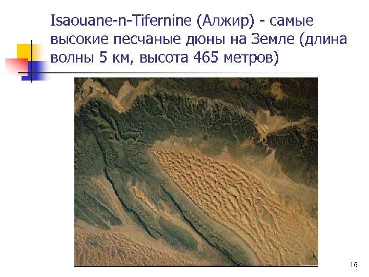 Isaouane-n-Tifernine (Алжир) - самые высокие песчаные дюны на Земле (длина волны 5 км, высота