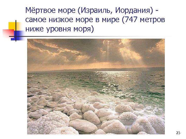 Мёртвое море (Израиль, Иордания) самое низкое море в мире (747 метров ниже уровня моря)