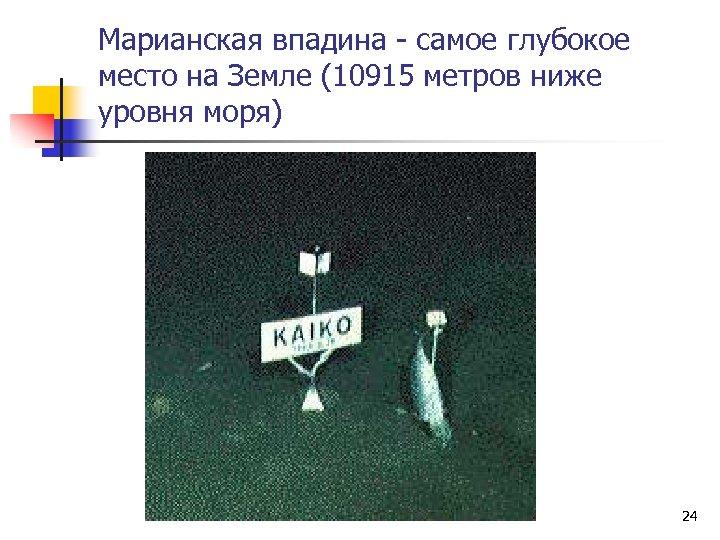 Марианская впадина - самое глубокое место на Земле (10915 метров ниже уровня моря) 24