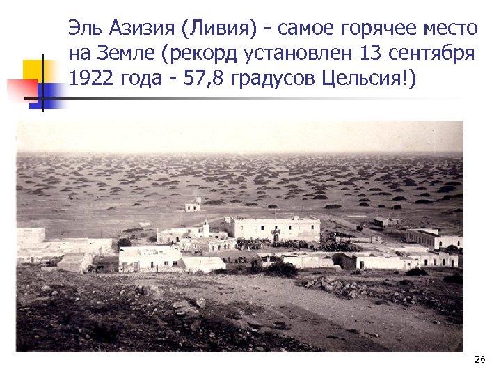 Эль Азизия (Ливия) - самое горячее место на Земле (рекорд установлен 13 сентября 1922