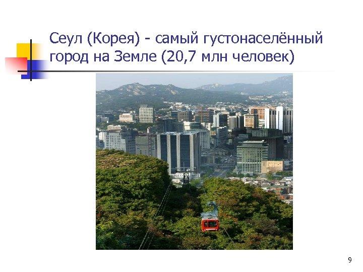 Сеул (Корея) - самый густонаселённый город на Земле (20, 7 млн человек) 9