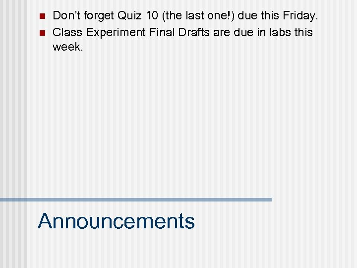 n n Don't forget Quiz 10 (the last one!) due this Friday. Class Experiment