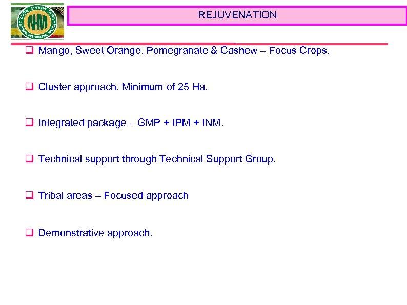 REJUVENATION q Mango, Sweet Orange, Pomegranate & Cashew – Focus Crops. q Cluster approach.