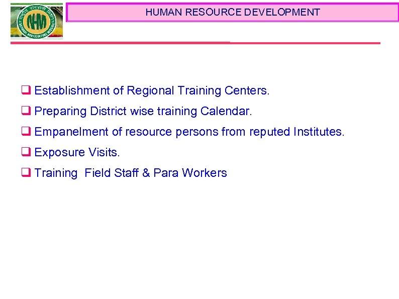 HUMAN RESOURCE DEVELOPMENT q Establishment of Regional Training Centers. q Preparing District wise training