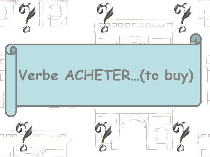 Verbe ACHETER…(to buy)