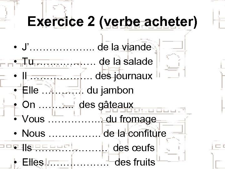 Exercice 2 (verbe acheter) • • • J'………………. . de la viande Tu ………………
