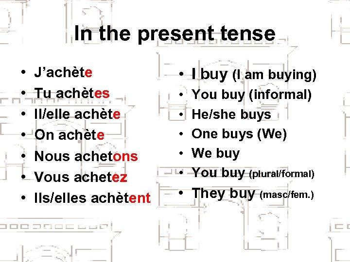 In the present tense • • J'achète Tu achètes Il/elle achète On achète Nous