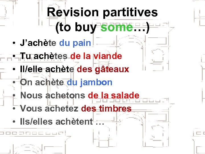 Revision partitives (to buy some…) • • J'achète du pain Tu achètes de la