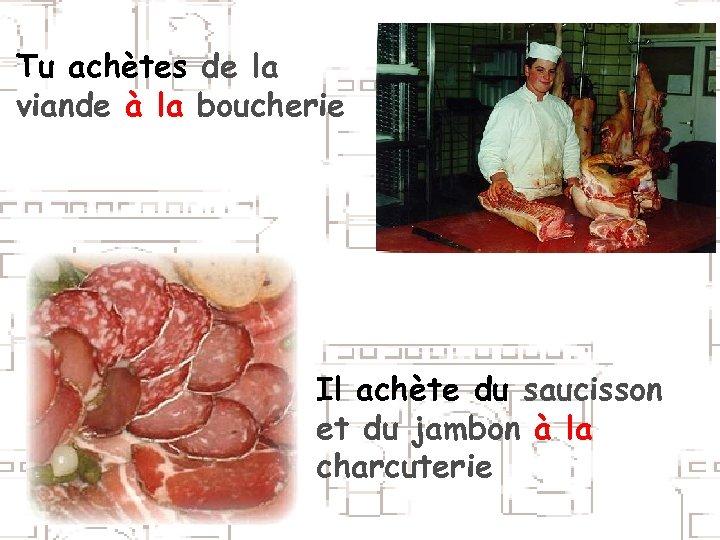Tu achètes de la viande à la boucherie Il achète du saucisson et du