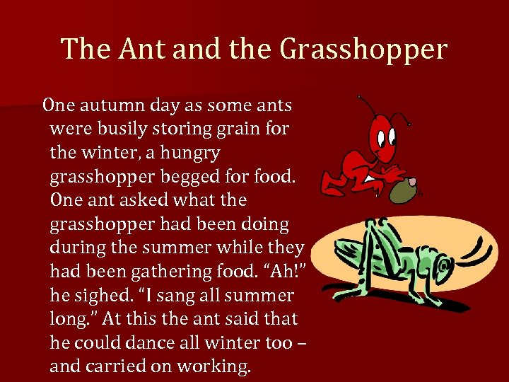The Ant and the Grasshopper One autumn day as some ants were busily storing