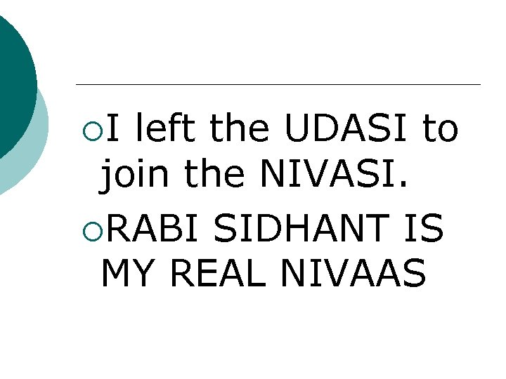 ¡I left the UDASI to join the NIVASI. ¡RABI SIDHANT IS MY REAL NIVAAS