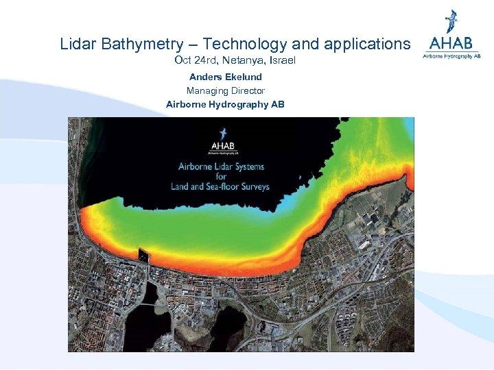Lidar Bathymetry – Technology and applications Oct 24 rd, Netanya, Israel Anders Ekelund Managing