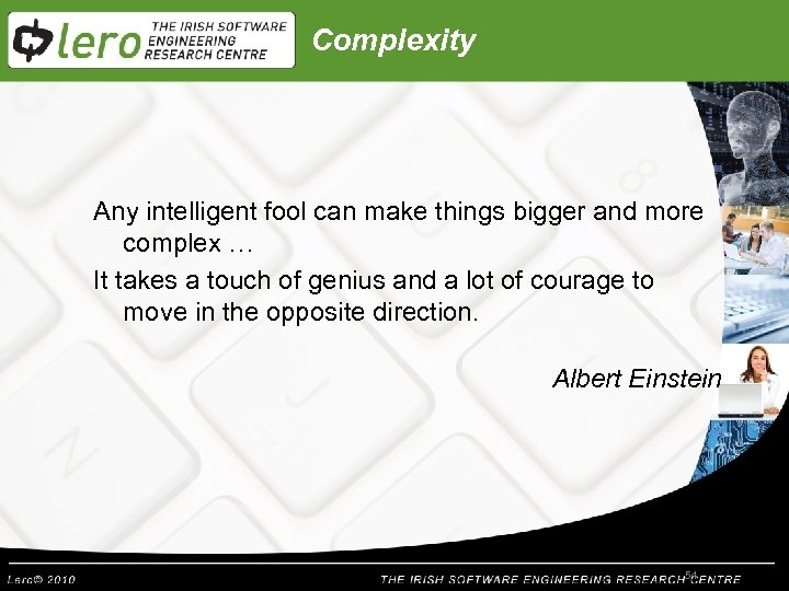 Complexity Any intelligent fool can make things bigger and more complex … It takes