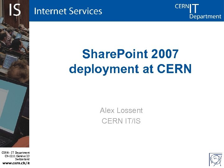 Share. Point 2007 deployment at CERN Alex Lossent CERN IT/IS CERN - IT Department