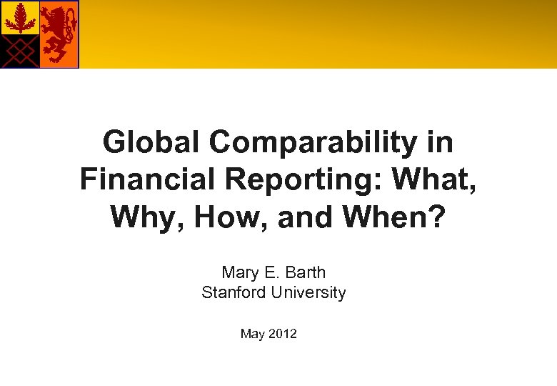 Global Comparability in Financial Reporting: What, Why, How, and When? Mary E. Barth Stanford