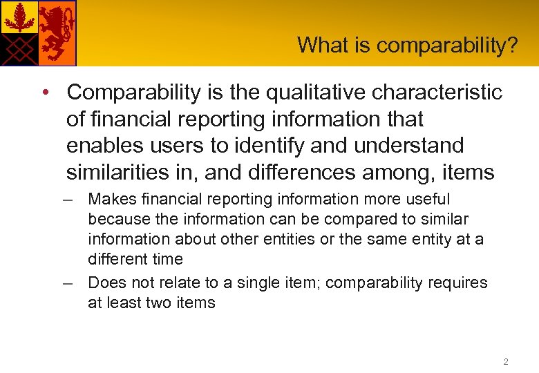 What is comparability? • Comparability is the qualitative characteristic of financial reporting information that