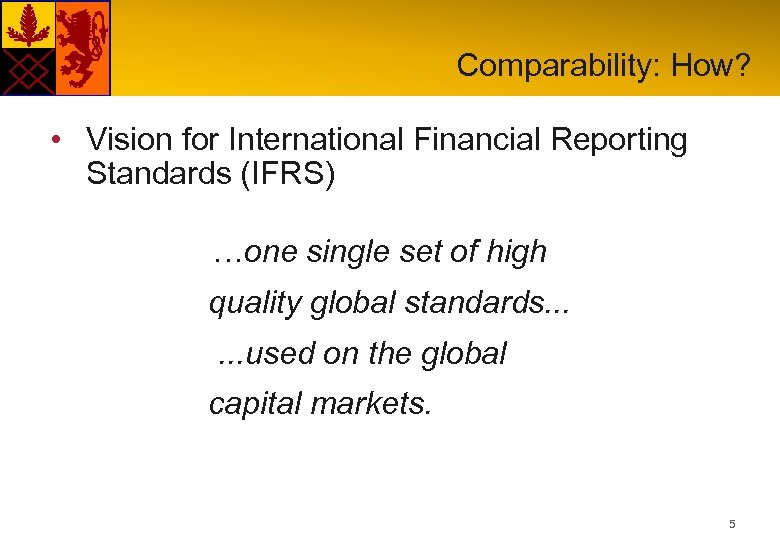Comparability: How? • Vision for International Financial Reporting Standards (IFRS) …one single set of