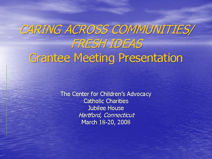 CARING ACROSS COMMUNITIES/ FRESH IDEAS Grantee Meeting Presentation The Center for Children's Advocacy Catholic