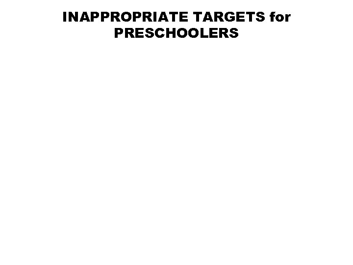 INAPPROPRIATE TARGETS for PRESCHOOLERS