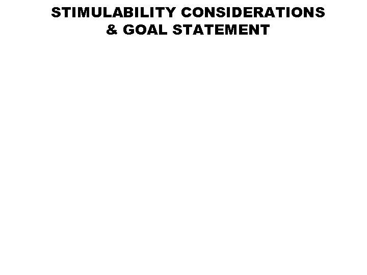 STIMULABILITY CONSIDERATIONS & GOAL STATEMENT