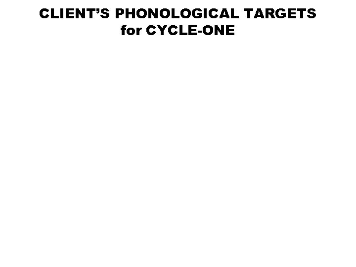 CLIENT'S PHONOLOGICAL TARGETS for CYCLE-ONE
