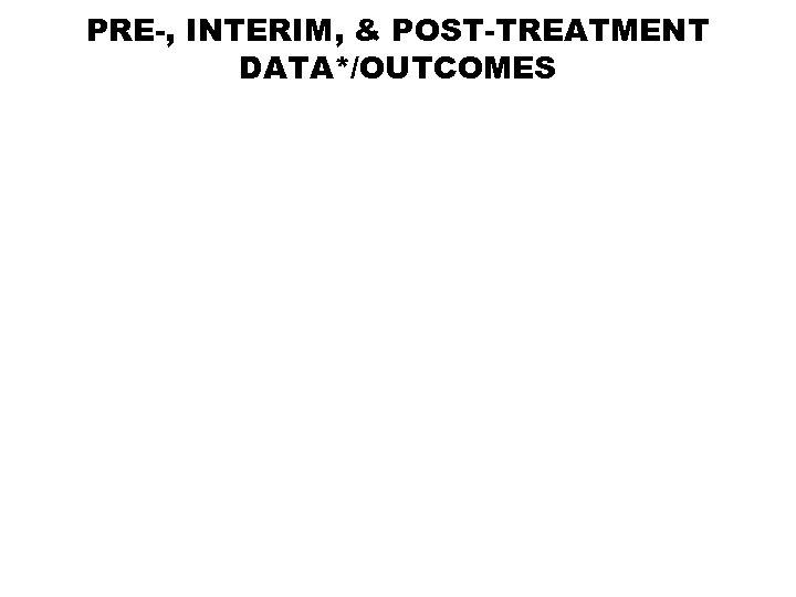 PRE-, INTERIM, & POST-TREATMENT DATA*/OUTCOMES