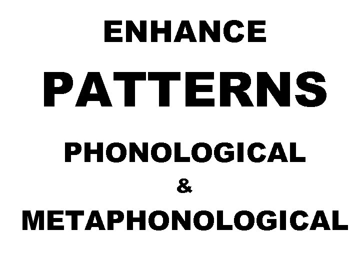 ENHANCE PATTERNS PHONOLOGICAL & METAPHONOLOGICAL