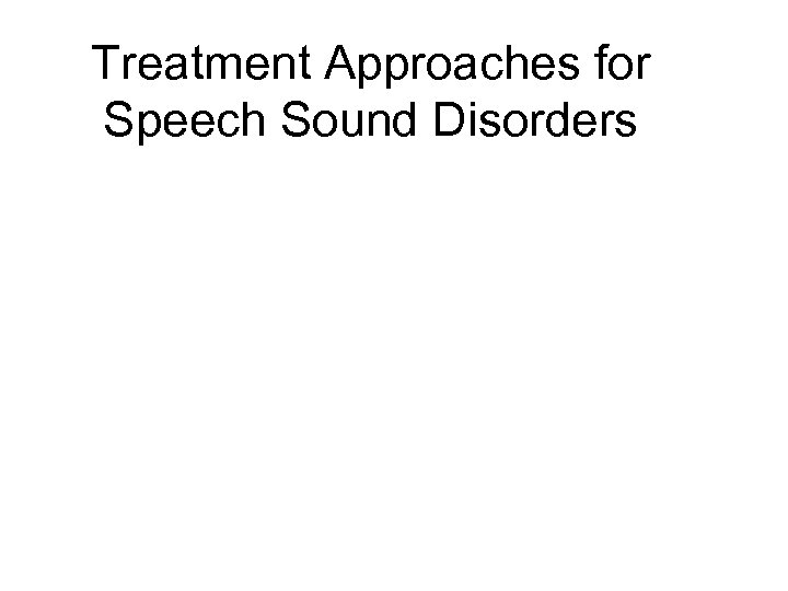 Treatment Approaches for Speech Sound Disorders