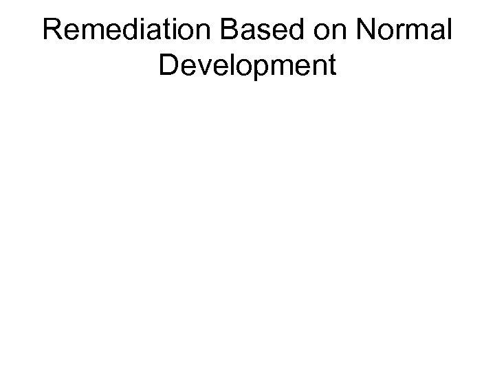 Remediation Based on Normal Development