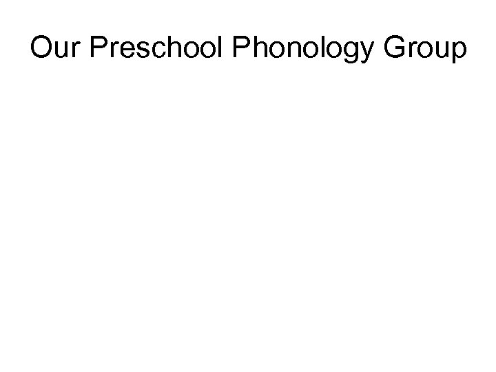 Our Preschool Phonology Group