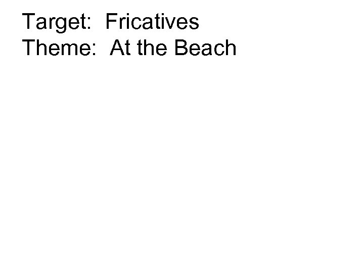 Target: Fricatives Theme: At the Beach