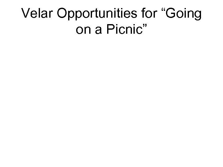 "Velar Opportunities for ""Going on a Picnic"""