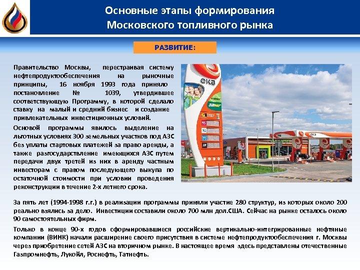 Основные этапы формирования Московского топливного рынка РАЗВИТИЕ: Правительство Москвы, перестраивая систему нефтепродуктообеспечения на рыночные