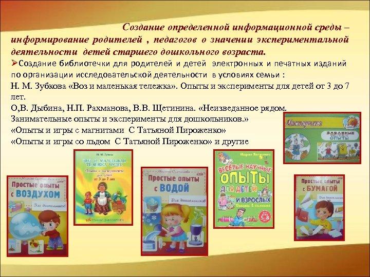 Создание определенной информационной среды – информирование родителей , педагогов о значении экспериментальной деятельности детей